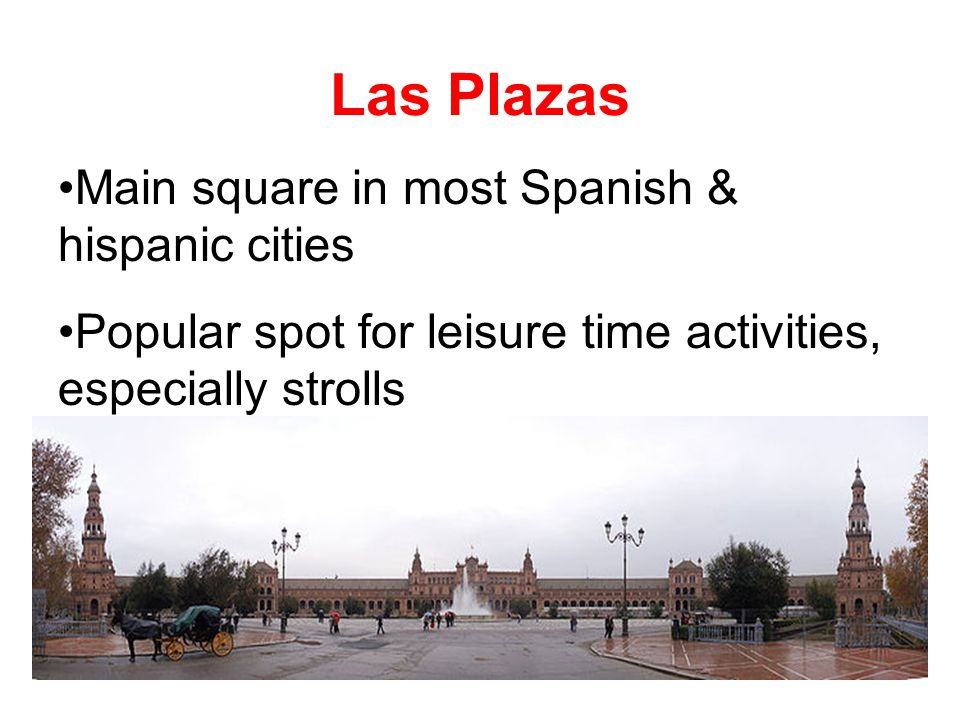 Main square in most Spanish & hispanic cities Popular spot for leisure time activities, especially strolls