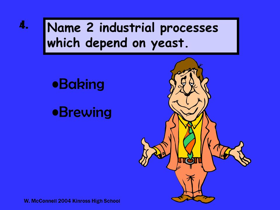W. McConnell 2004 Kinross High School 4. Name 2 industrial processes which depend on yeast.