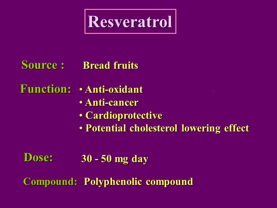 Resveratrol Source : Bread fruits Function: Dose: Anti-oxidant Anti-oxidant Anti-cancer Anti-cancer Cardioprotective Cardioprotective Potential choles