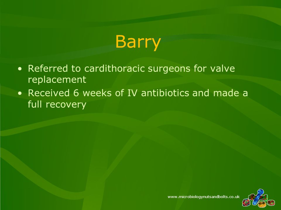 www.microbiologynutsandbolts.co.uk Barry Referred to cardithoracic surgeons for valve replacement Received 6 weeks of IV antibiotics and made a full recovery