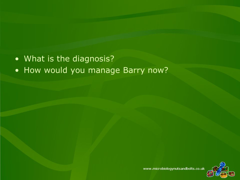 www.microbiologynutsandbolts.co.uk What is the diagnosis How would you manage Barry now