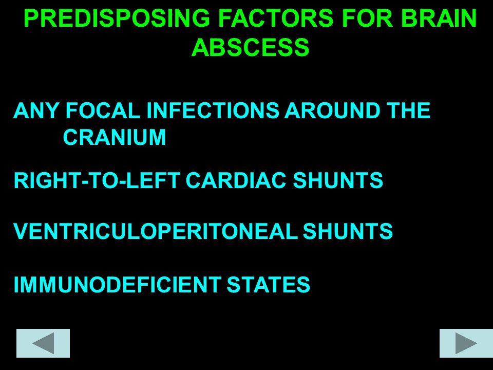 PREDISPOSING FACTORS FOR BRAIN ABSCESS ANY FOCAL INFECTIONS AROUND THE CRANIUM RIGHT-TO-LEFT CARDIAC SHUNTS VENTRICULOPERITONEAL SHUNTS IMMUNODEFICIENT STATES