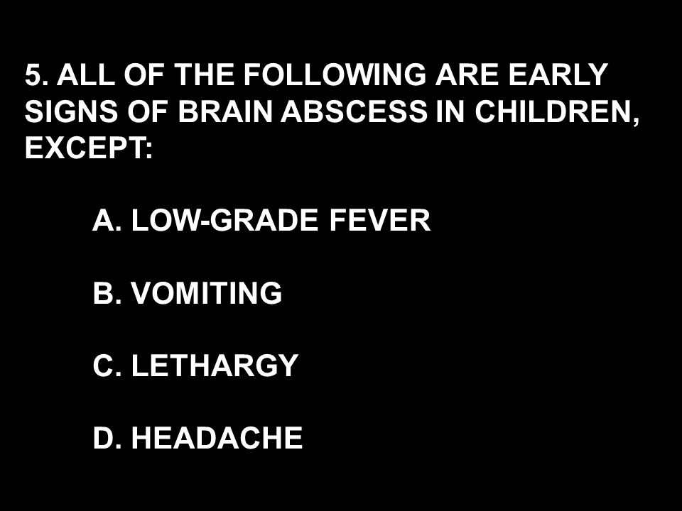 5. ALL OF THE FOLLOWING ARE EARLY SIGNS OF BRAIN ABSCESS IN CHILDREN, EXCEPT: A.
