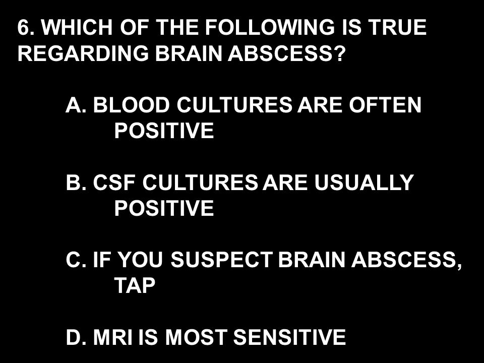 6. WHICH OF THE FOLLOWING IS TRUE REGARDING BRAIN ABSCESS.