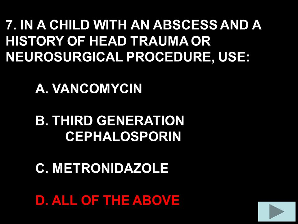 7. IN A CHILD WITH AN ABSCESS AND A HISTORY OF HEAD TRAUMA OR NEUROSURGICAL PROCEDURE, USE: A.