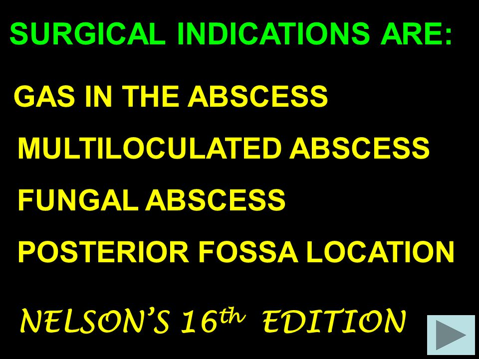 SURGICAL INDICATIONS ARE: GAS IN THE ABSCESS MULTILOCULATED ABSCESS FUNGAL ABSCESS POSTERIOR FOSSA LOCATION NELSON'S 16 th EDITION