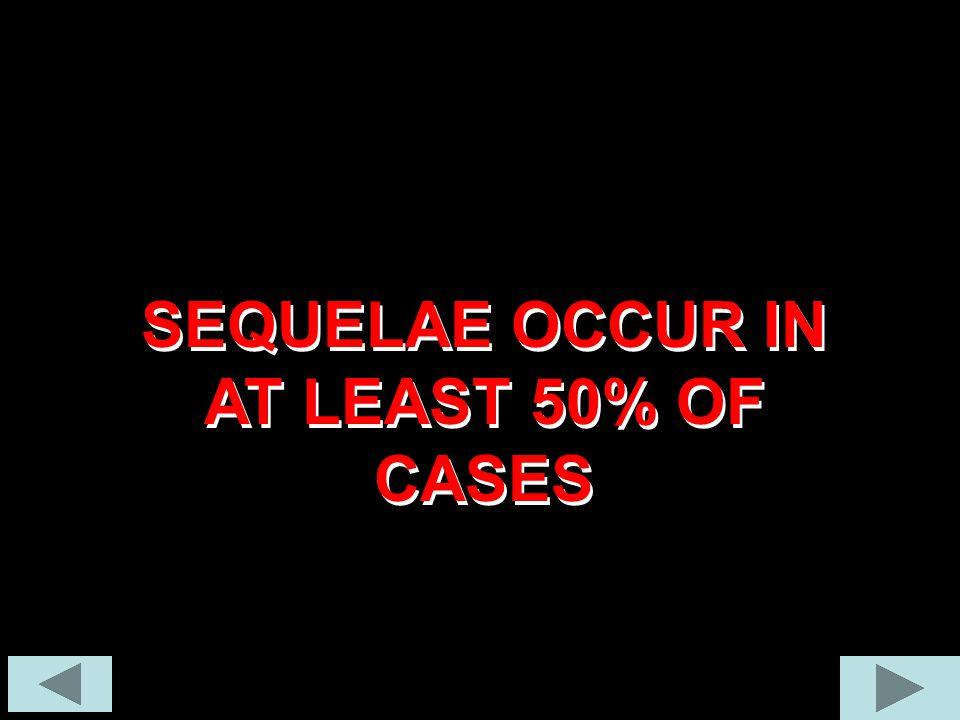SEQUELAE OCCUR IN AT LEAST 50% OF CASES