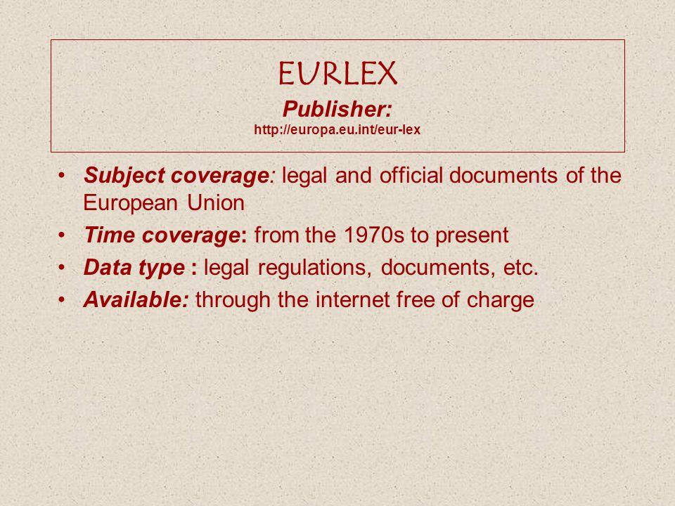 EURLEX Publisher: http://europa.eu.int/eur-lex Subject coverage: legal and official documents of the European Union Time coverage: from the 1970s to p