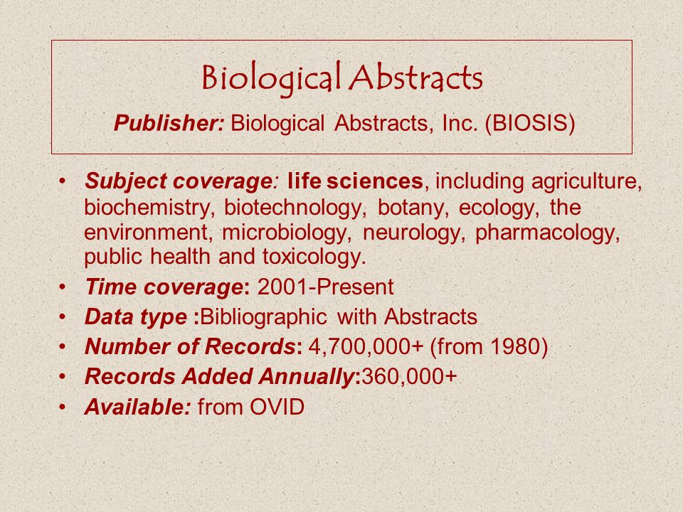 Biological Abstracts Publisher: Biological Abstracts, Inc. (BIOSIS) Subject coverage: life sciences, including agriculture, biochemistry, biotechnolog