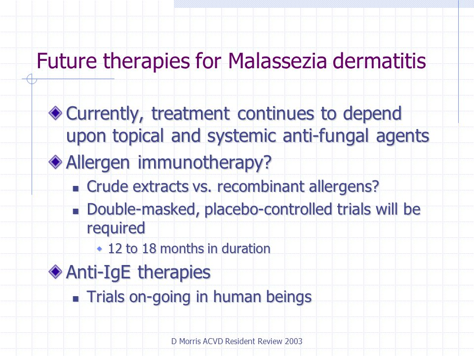 D Morris ACVD Resident Review 2003 Future therapies for Malassezia dermatitis Currently, treatment continues to depend upon topical and systemic anti-fungal agents Allergen immunotherapy.