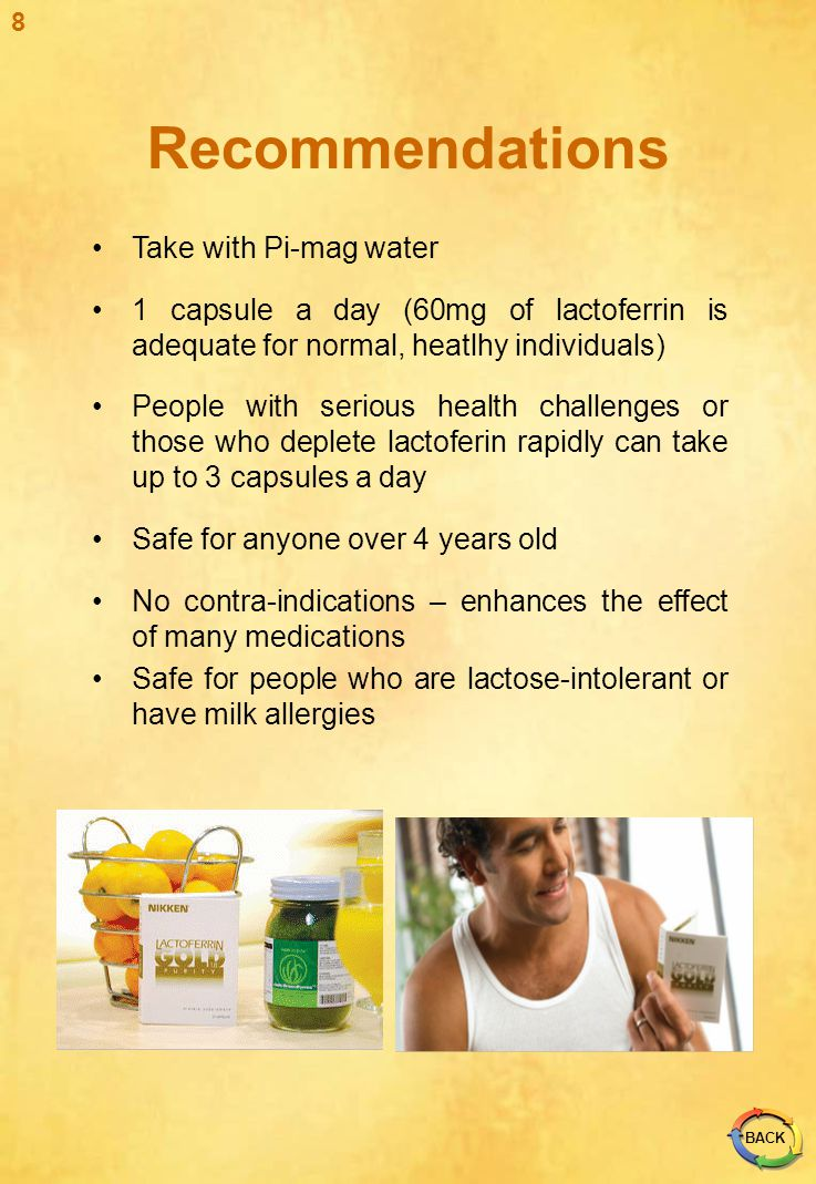 Take with Pi-mag water 1 capsule a day (60mg of lactoferrin is adequate for normal, heatlhy individuals) People with serious health challenges or thos