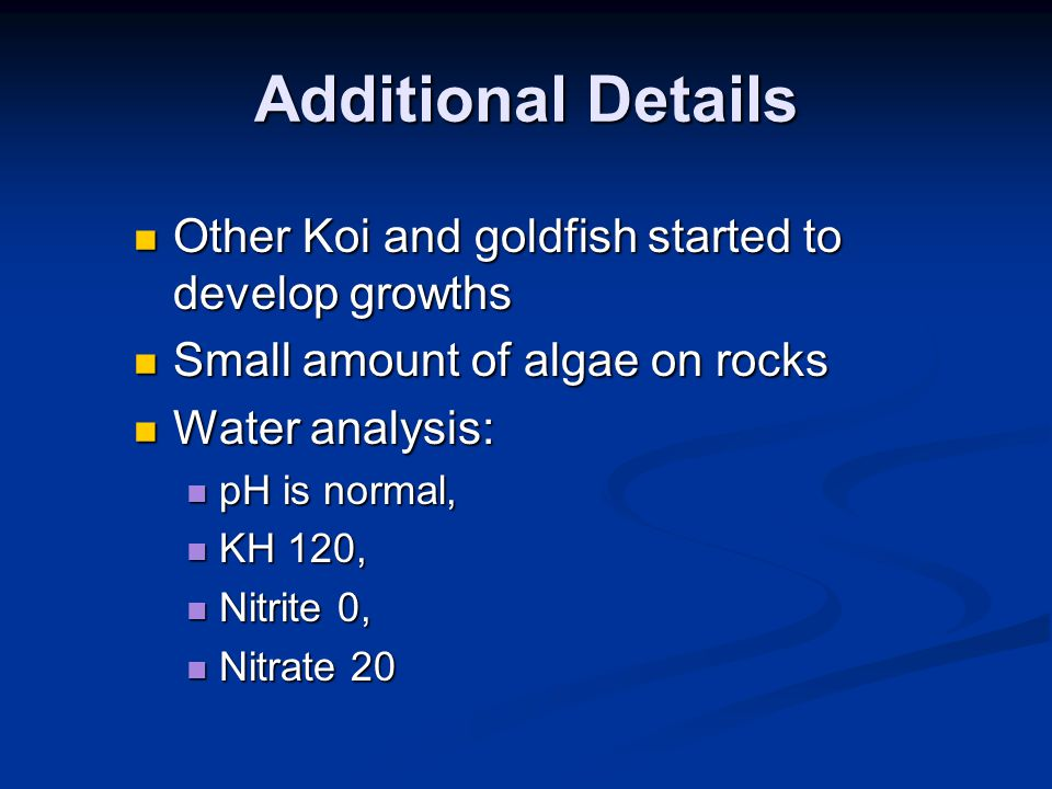 Additional Details Other Koi and goldfish started to develop growths Other Koi and goldfish started to develop growths Small amount of algae on rocks Small amount of algae on rocks Water analysis: Water analysis: pH is normal, pH is normal, KH 120, KH 120, Nitrite 0, Nitrite 0, Nitrate 20 Nitrate 20