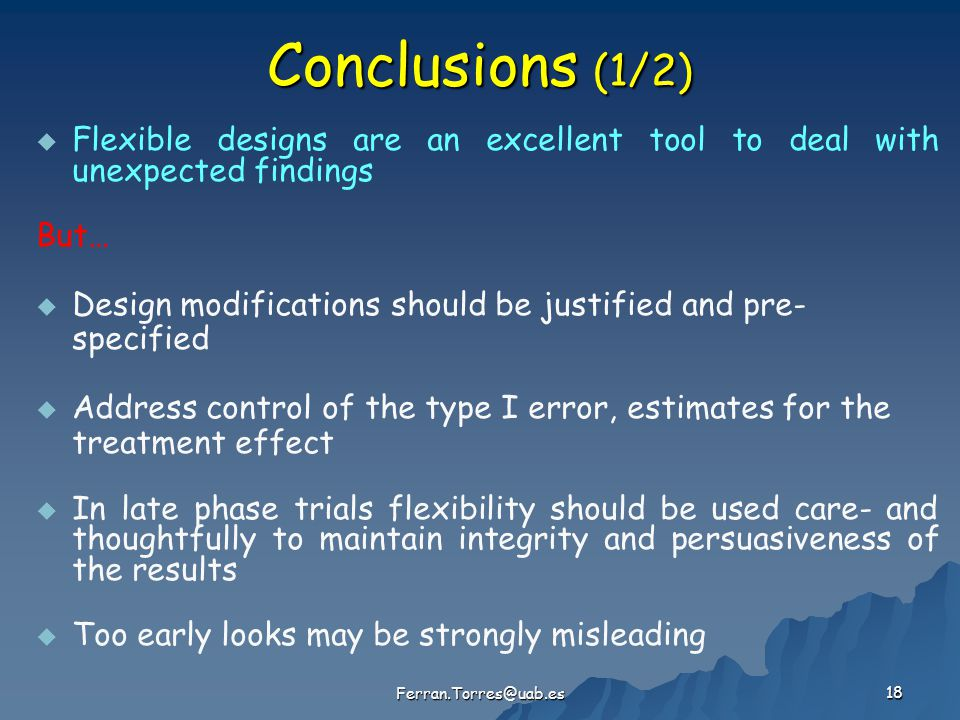 18 Conclusions (1/2)   Flexible designs are an excellent tool to deal with unexpected findings But…   Design modifications should be justified and