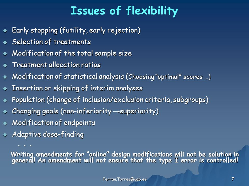 7 Issues of flexibility  Early stopping (futility, early rejection)  Selection of treatments  Modification of the total sample size  Treatment all