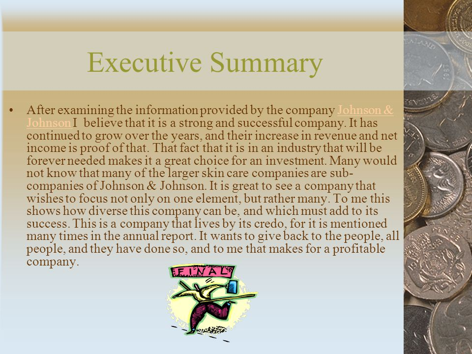Executive Summary After examining the information provided by the company Johnson & Johnson I believe that it is a strong and successful company.