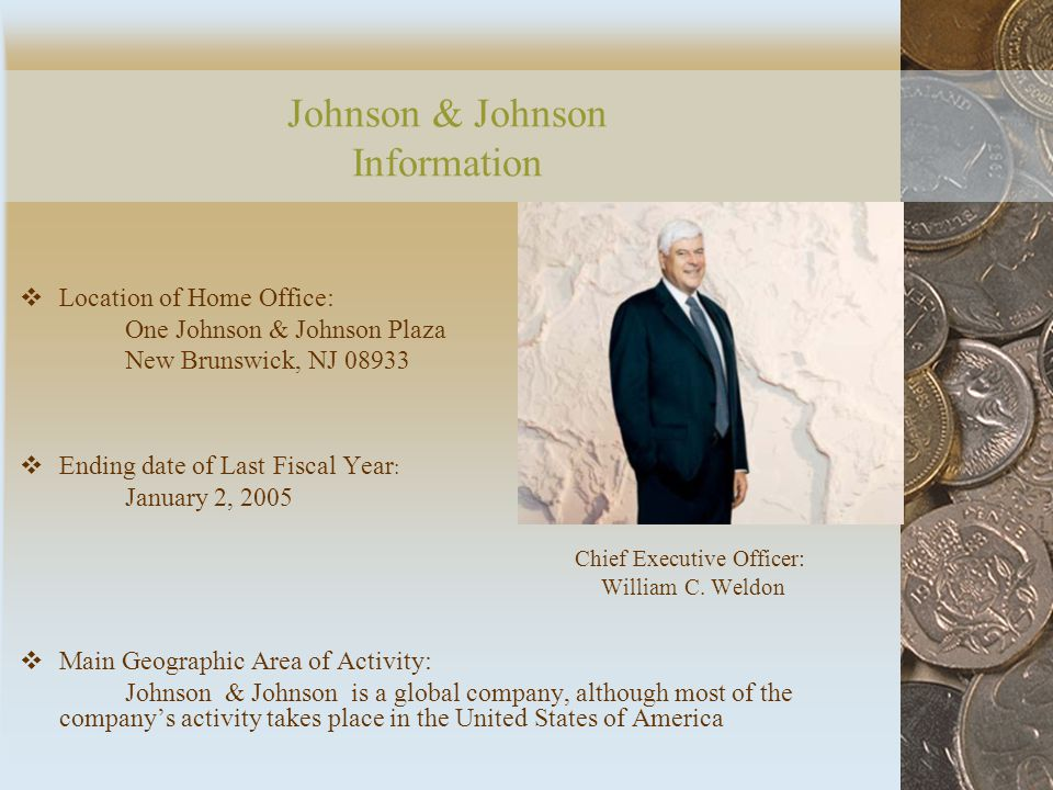 Johnson & Johnson Information  Location of Home Office: One Johnson & Johnson Plaza New Brunswick, NJ 08933  Ending date of Last Fiscal Year : January 2, 2005 Chief Executive Officer: William C.