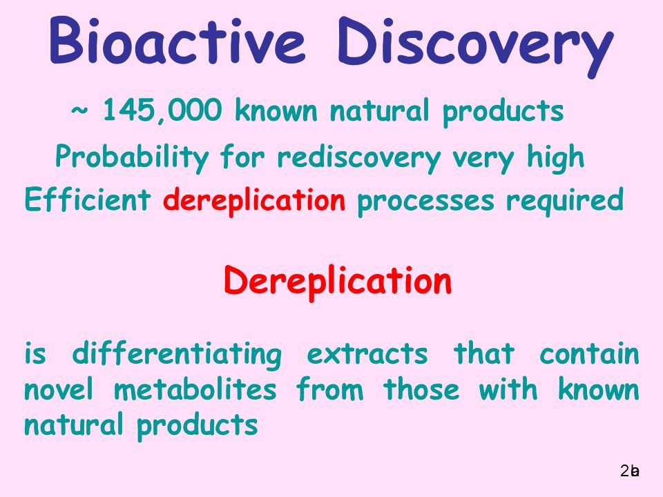 ~ 145,000 known natural products Probability for rediscovery very high Efficient dereplication processes required is differentiating extracts that contain novel metabolites from those with known natural products Dereplication Bioactive Discovery 2abc
