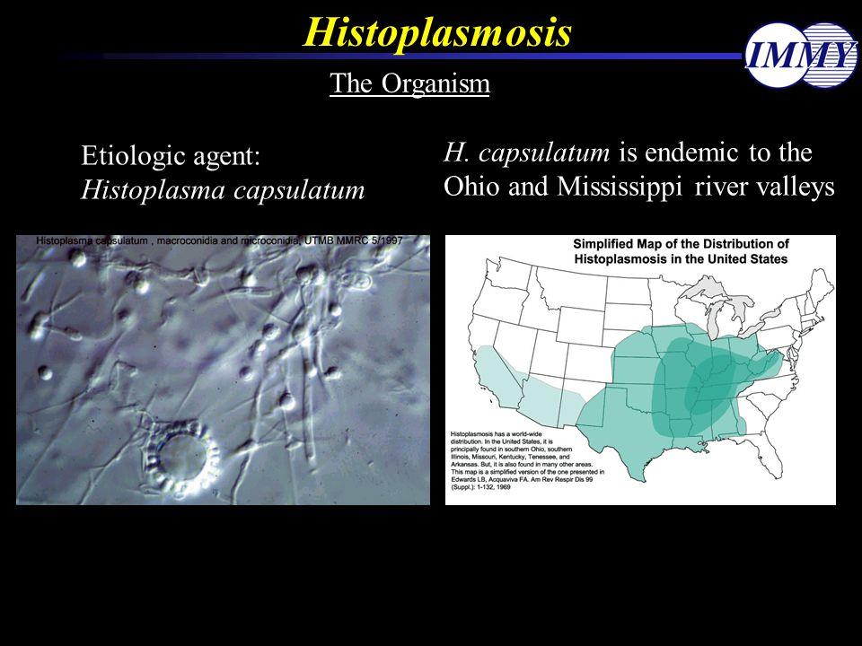 Histoplasmosis The Organism Etiologic agent: Histoplasma capsulatum H. capsulatum is endemic to the Ohio and Mississippi river valleys