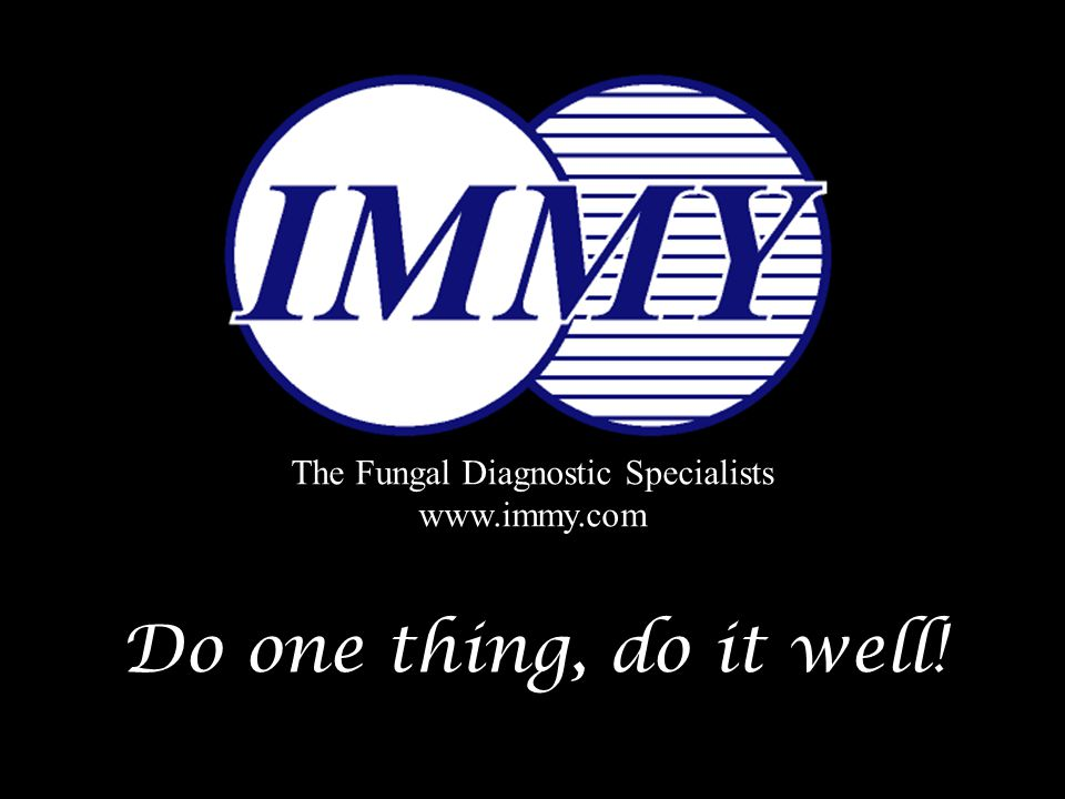 Do one thing, do it well! The Fungal Diagnostic Specialists www.immy.com