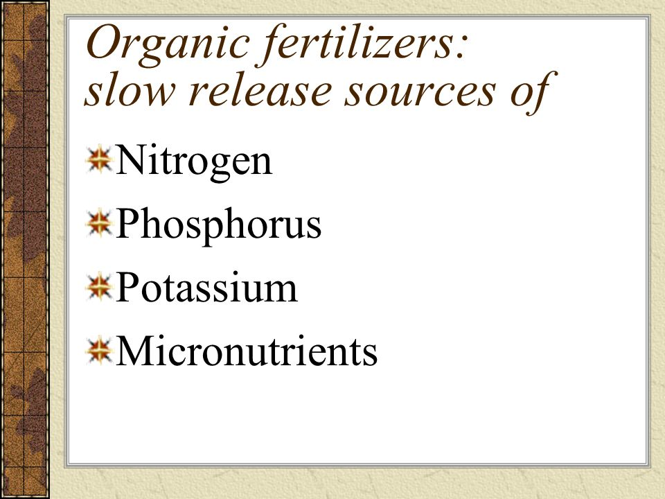 Organic fertilizers: slow release sources of Nitrogen Phosphorus Potassium Micronutrients
