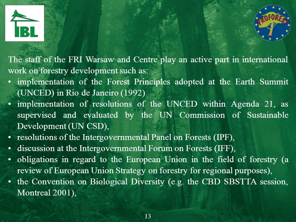 The staff of the FRI Warsaw and Centre play an active part in international work on forestry development such as: implementation of the Forest Princip