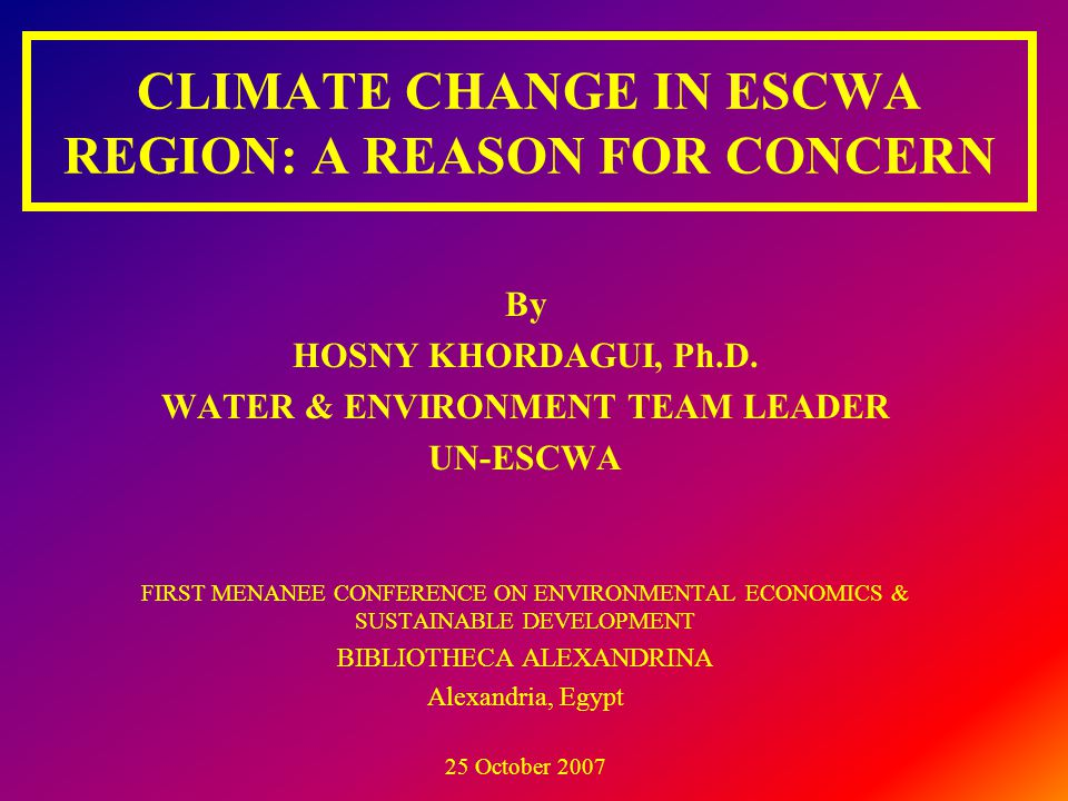CLIMATE CHANGE IN ESCWA REGION: A REASON FOR CONCERN By HOSNY KHORDAGUI, Ph.D. WATER & ENVIRONMENT TEAM LEADER UN-ESCWA FIRST MENANEE CONFERENCE ON EN
