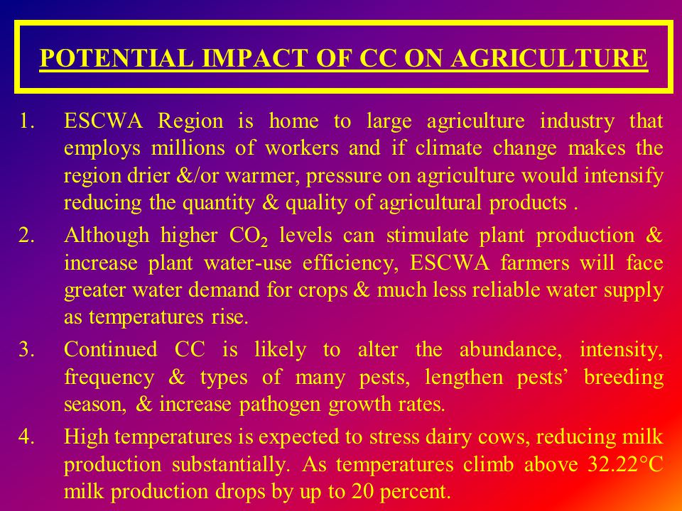 POTENTIAL IMPACT OF CC ON AGRICULTURE 1.ESCWA Region is home to large agriculture industry that employs millions of workers and if climate change make