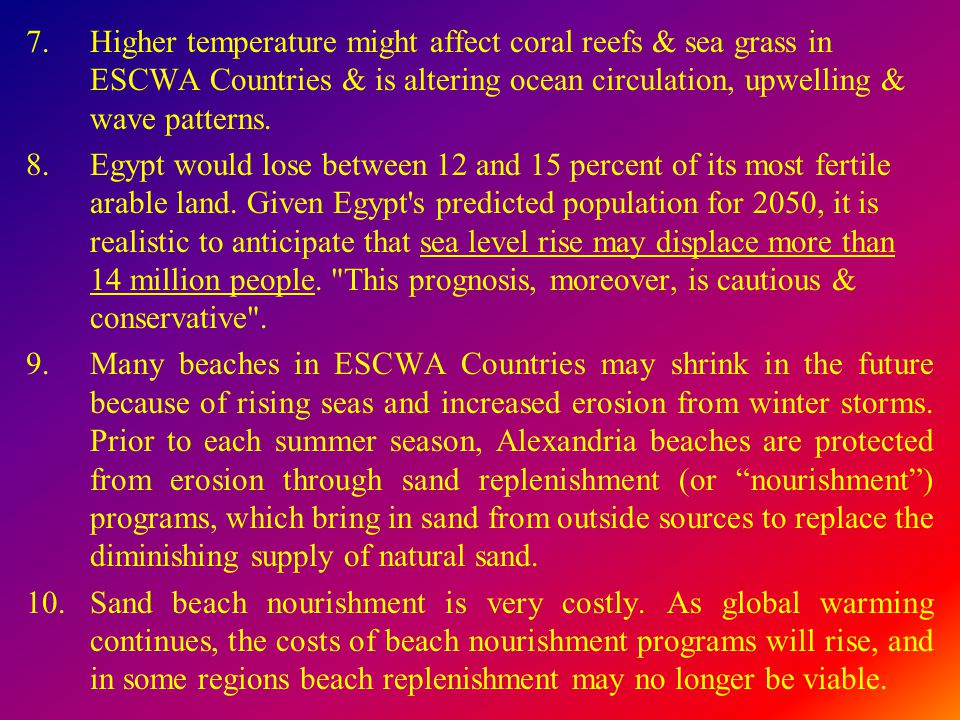 7.Higher temperature might affect coral reefs & sea grass in ESCWA Countries & is altering ocean circulation, upwelling & wave patterns. 8.Egypt would