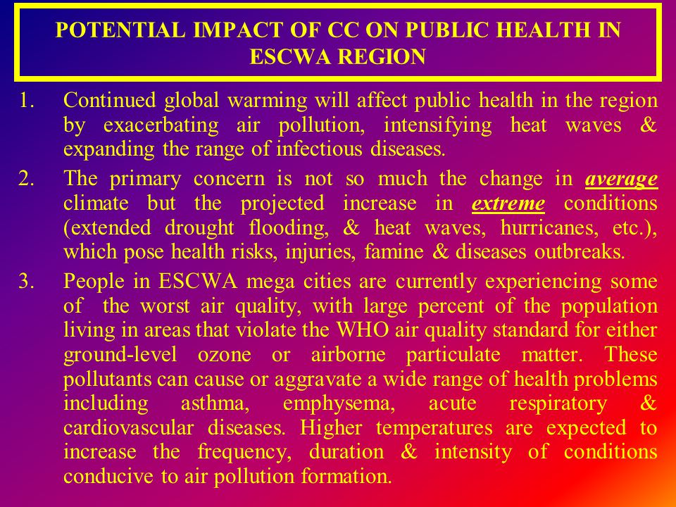 POTENTIAL IMPACT OF CC ON PUBLIC HEALTH IN ESCWA REGION 1.Continued global warming will affect public health in the region by exacerbating air polluti