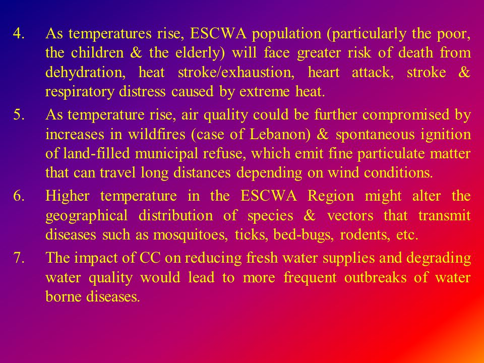 4.As temperatures rise, ESCWA population (particularly the poor, the children & the elderly) will face greater risk of death from dehydration, heat st