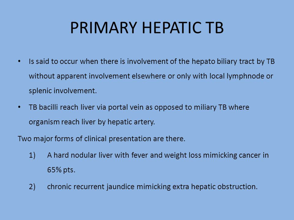 PRIMARY HEPATIC TB Is said to occur when there is involvement of the hepato biliary tract by TB without apparent involvement elsewhere or only with local lymphnode or splenic involvement.