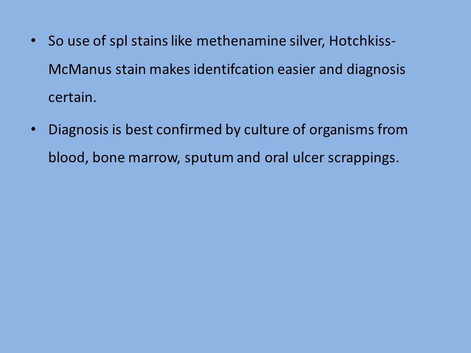 So use of spl stains like methenamine silver, Hotchkiss- McManus stain makes identifcation easier and diagnosis certain. Diagnosis is best confirmed b