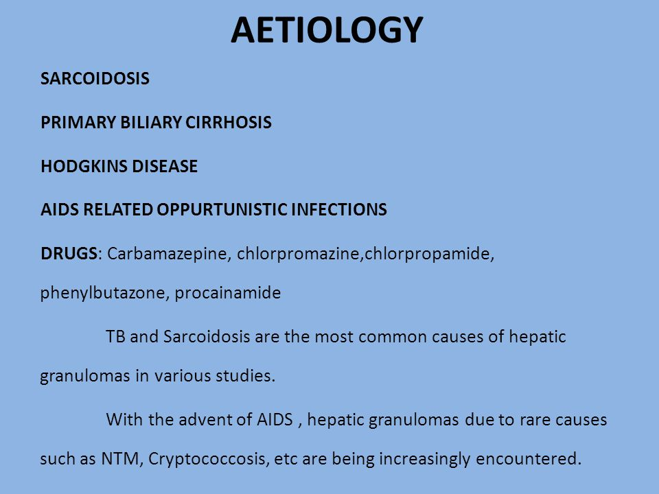 AETIOLOGY SARCOIDOSIS PRIMARY BILIARY CIRRHOSIS HODGKINS DISEASE AIDS RELATED OPPURTUNISTIC INFECTIONS DRUGS: Carbamazepine, chlorpromazine,chlorpropamide, phenylbutazone, procainamide TB and Sarcoidosis are the most common causes of hepatic granulomas in various studies.