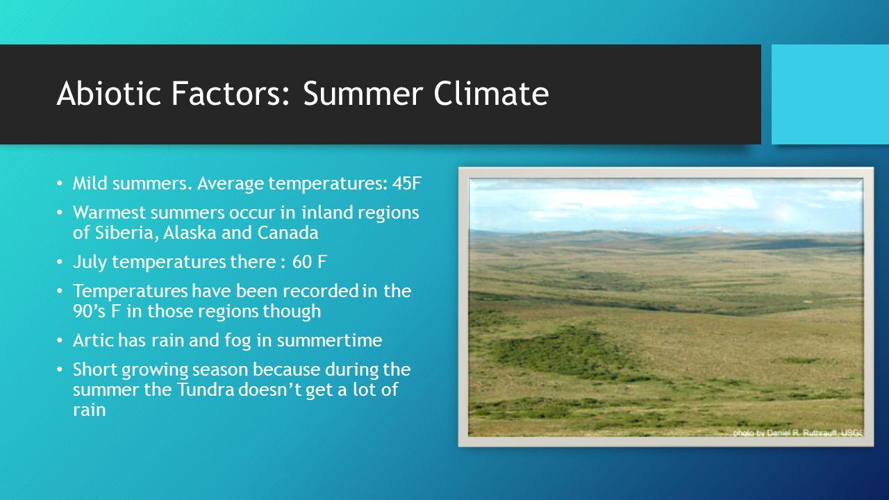 Abiotic Factors: Summer Climate Mild summers. Average temperatures: 45F Warmest summers occur in inland regions of Siberia, Alaska and Canada July tem