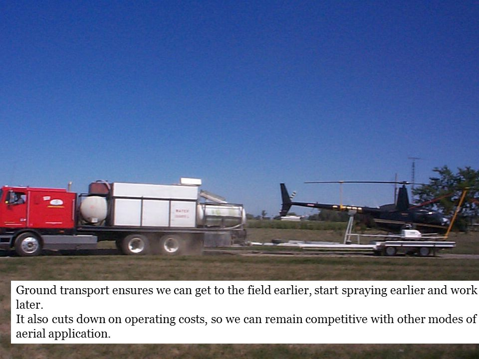 Ground transport ensures we can get to the field earlier, start spraying earlier and work later.