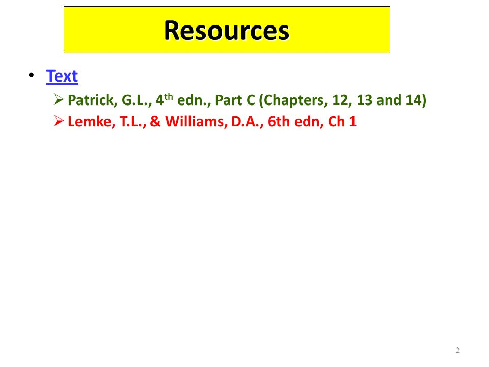 2 Resources Text  Patrick, G.L., 4 th edn., Part C (Chapters, 12, 13 and 14)  Lemke, T.L., & Williams, D.A., 6th edn, Ch 1