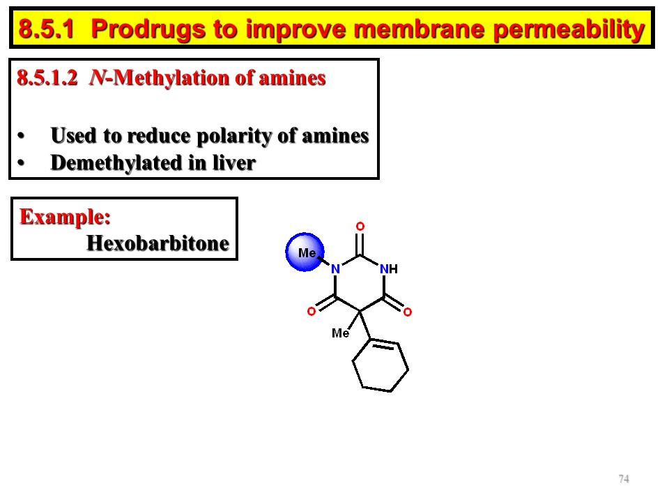 8.5.1.2 N-Methylation of amines Used to reduce polarity of aminesUsed to reduce polarity of amines Demethylated in liverDemethylated in liver Example:Hexobarbitone 74 8.5.1 Prodrugs to improve membrane permeability