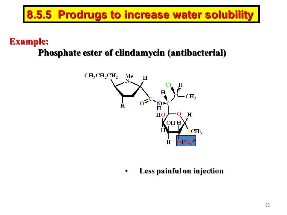 Example: Phosphate ester of clindamycin (antibacterial) Less painful on injectionLess painful on injection 83 8.5.5 Prodrugs to increase water solubility