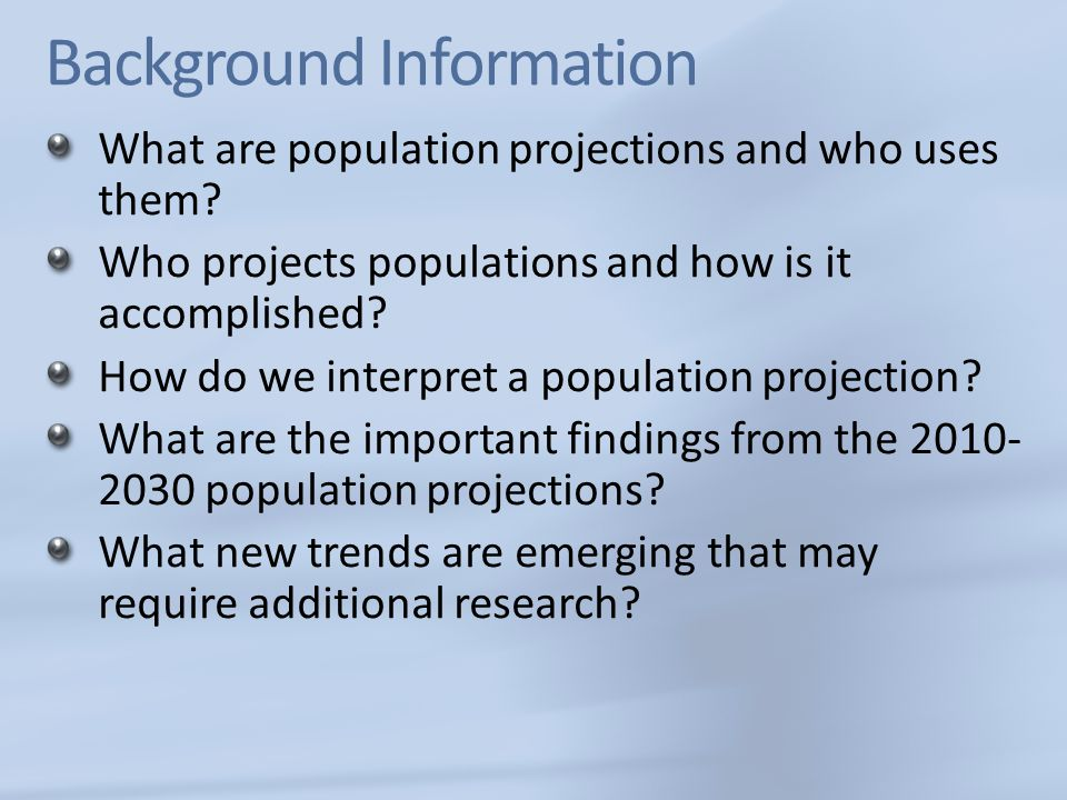 Background Information What are population projections and who uses them? Who projects populations and how is it accomplished? How do we interpret a p