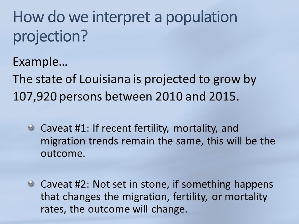 Example… The state of Louisiana is projected to grow by 107,920 persons between 2010 and 2015. Caveat #1: If recent fertility, mortality, and migratio