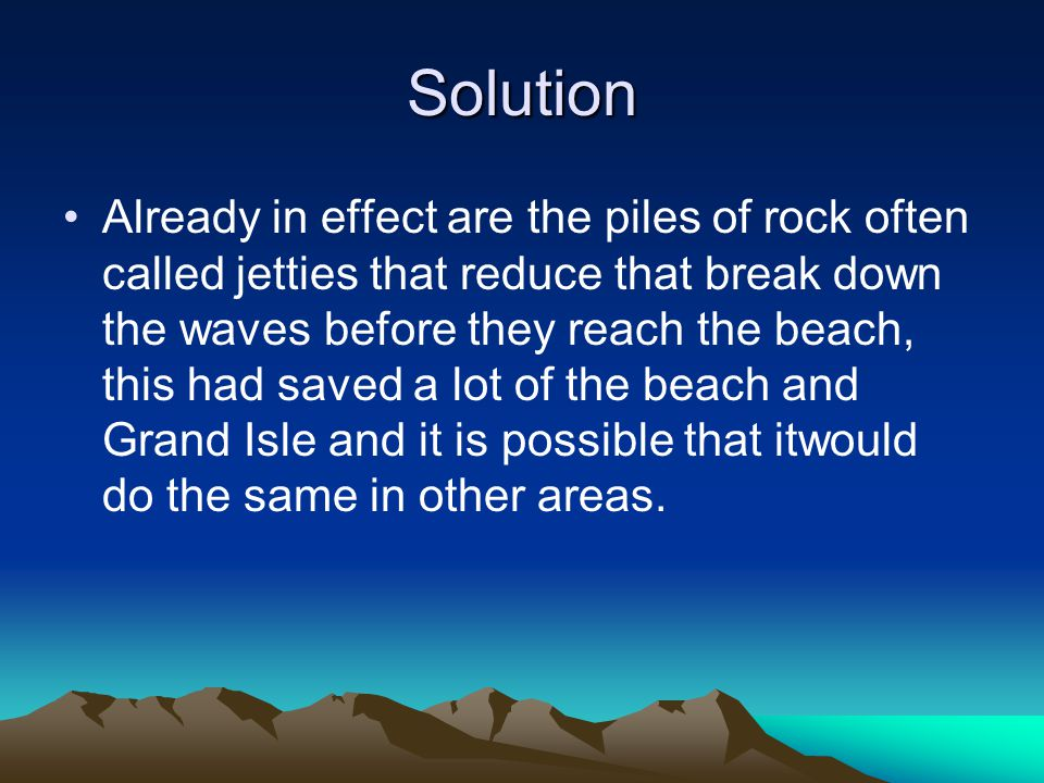 Solution Already in effect are the piles of rock often called jetties that reduce that break down the waves before they reach the beach, this had saved a lot of the beach and Grand Isle and it is possible that itwould do the same in other areas.