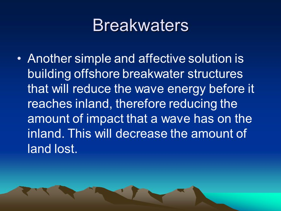 Breakwaters Another simple and affective solution is building offshore breakwater structures that will reduce the wave energy before it reaches inland, therefore reducing the amount of impact that a wave has on the inland.