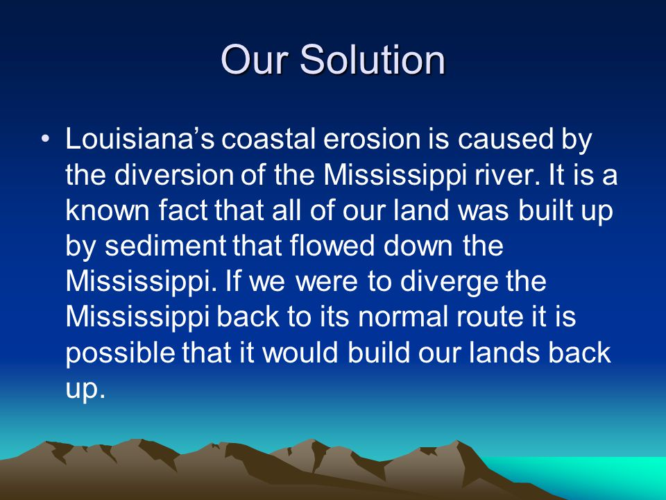 Our Solution Louisiana's coastal erosion is caused by the diversion of the Mississippi river.