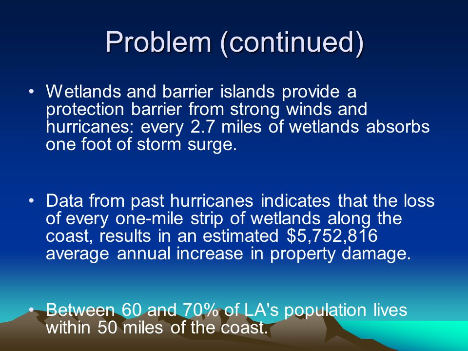 Problem (continued) Wetlands and barrier islands provide a protection barrier from strong winds and hurricanes: every 2.7 miles of wetlands absorbs one foot of storm surge.