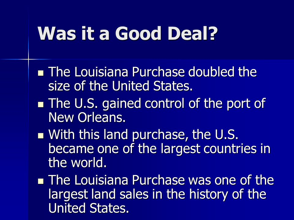 Was it a Good Deal. The Louisiana Purchase doubled the size of the United States.