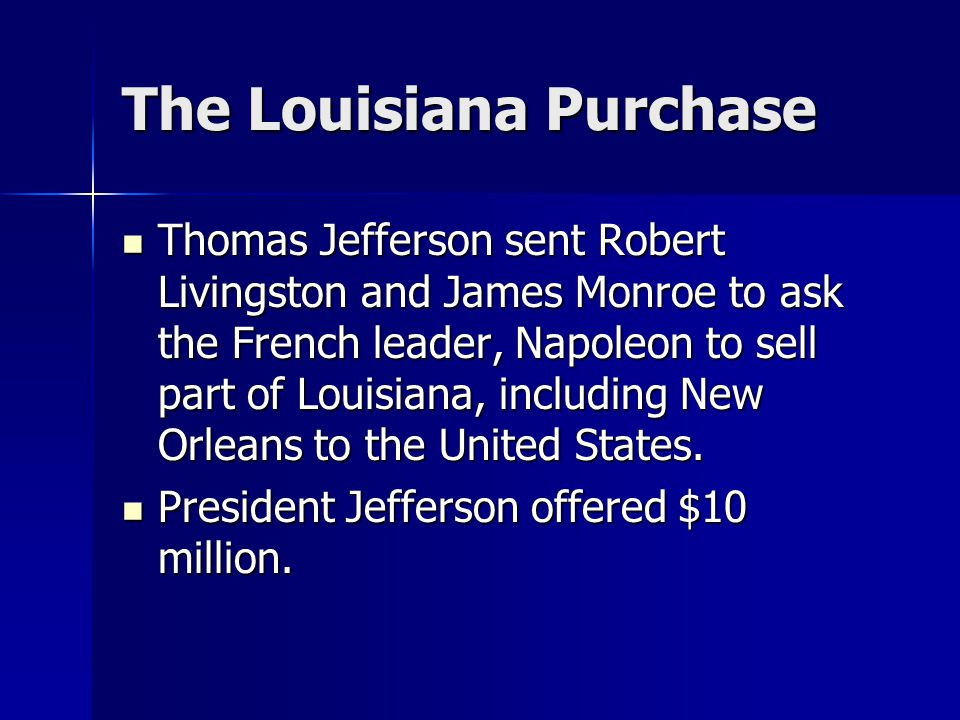 The Louisiana Purchase Thomas Jefferson sent Robert Livingston and James Monroe to ask the French leader, Napoleon to sell part of Louisiana, including New Orleans to the United States.
