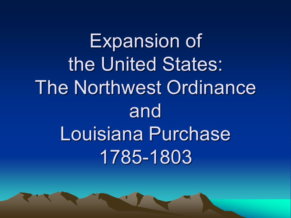 Expansion of the United States: The Northwest Ordinance and Louisiana Purchase 1785-1803