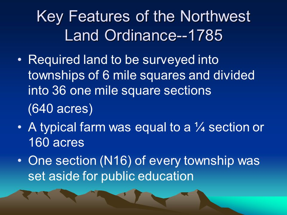 Key Features of the Northwest Land Ordinance--1785 Required land to be surveyed into townships of 6 mile squares and divided into 36 one mile square s