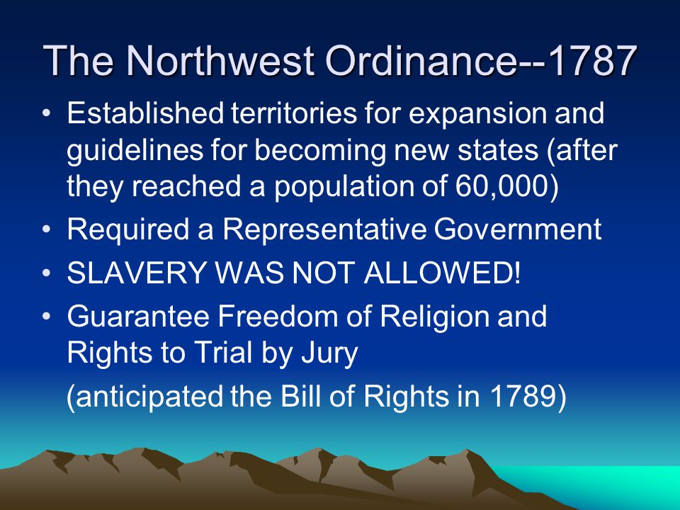 The Northwest Ordinance--1787 Established territories for expansion and guidelines for becoming new states (after they reached a population of 60,000)