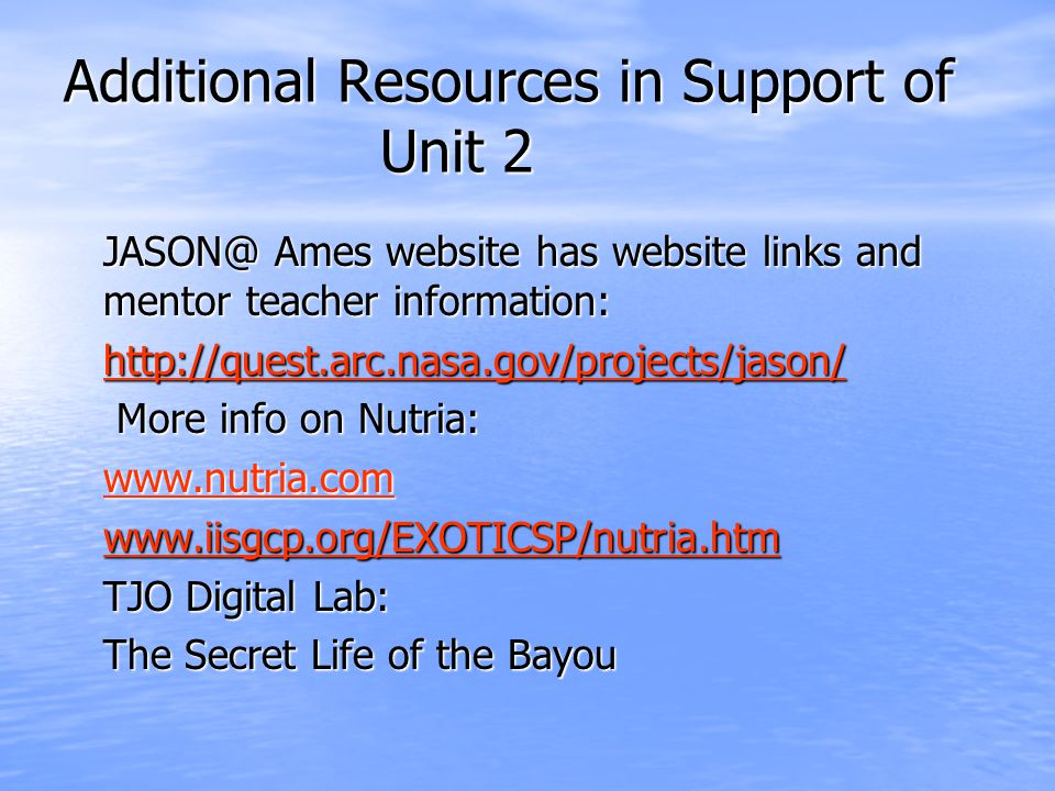 Additional Resources in Support of Unit 2 JASON@ Ames website has website links and mentor teacher information: http://quest.arc.nasa.gov/projects/jason/ More info on Nutria: More info on Nutria: www.nutria.com www.iisgcp.org/EXOTICSP/nutria.htm TJO Digital Lab: The Secret Life of the Bayou